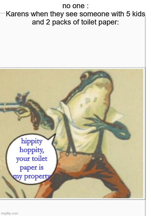 Hippity Hoppity (blank) |  no one : Karens when they see someone with 5 kids and 2 packs of toilet paper:; hippity hoppity, your toilet paper is my property | image tagged in hippity hoppity blank | made w/ Imgflip meme maker