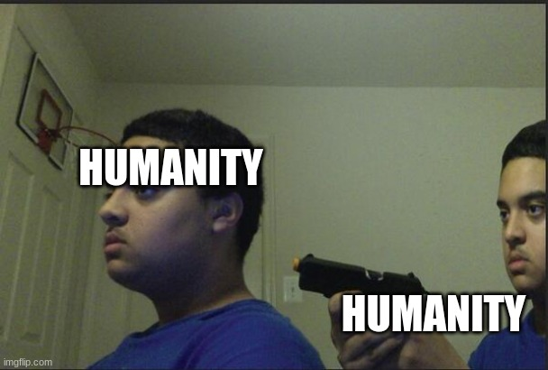 Trust Nobody, Not Even Yourself |  HUMANITY; HUMANITY | image tagged in trust nobody not even yourself | made w/ Imgflip meme maker