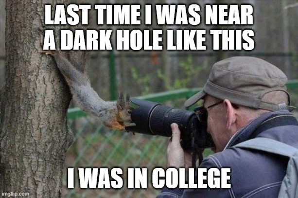 Jehovas Witness Squirrel |  LAST TIME I WAS NEAR A DARK HOLE LIKE THIS; I WAS IN COLLEGE | image tagged in memes,jehovas witness squirrel,college | made w/ Imgflip meme maker