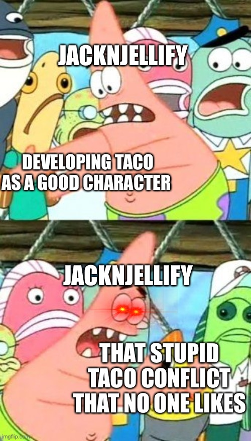 BFDI Patrick Be Like |  JACKNJELLIFY; DEVELOPING TACO AS A GOOD CHARACTER; JACKNJELLIFY; THAT STUPID TACO CONFLICT THAT NO ONE LIKES | image tagged in memes,put it somewhere else patrick,bfdi | made w/ Imgflip meme maker