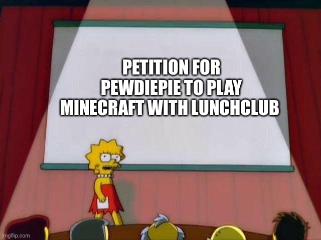 Lisa Simpson's Presentation |  PETITION FOR PEWDIEPIE TO PLAY MINECRAFT WITH LUNCHCLUB | image tagged in lisa simpson's presentation | made w/ Imgflip meme maker