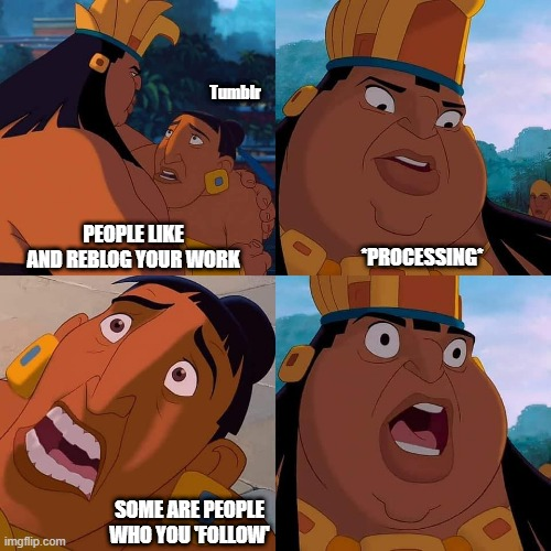 Tumblr Shock |  Tumblr; *PROCESSING*; PEOPLE LIKE AND REBLOG YOUR WORK; SOME ARE PEOPLE WHO YOU 'FOLLOW' | image tagged in shocked chief tannabok,tumblr,shocked face,writer | made w/ Imgflip meme maker