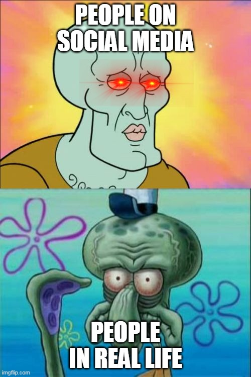 social media in a nutshell |  PEOPLE ON SOCIAL MEDIA; PEOPLE IN REAL LIFE | image tagged in memes,squidward | made w/ Imgflip meme maker