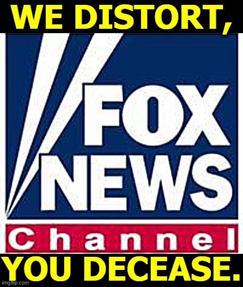 Fox viewers protect themselves less, and as a result, are more likely to die. Social distancing includes staying away from Fox. |  WE DISTORT, YOU DECEASE. | image tagged in fox news,morons,idiots,fools,jerks,wrong | made w/ Imgflip meme maker