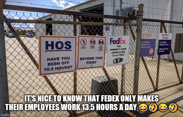 FedEx employees |  IT'S NICE TO KNOW THAT FEDEX ONLY MAKES THEIR EMPLOYEES WORK 13.5 HOURS A DAY 😂🤣😂🤣 | image tagged in hoes,fedex | made w/ Imgflip meme maker
