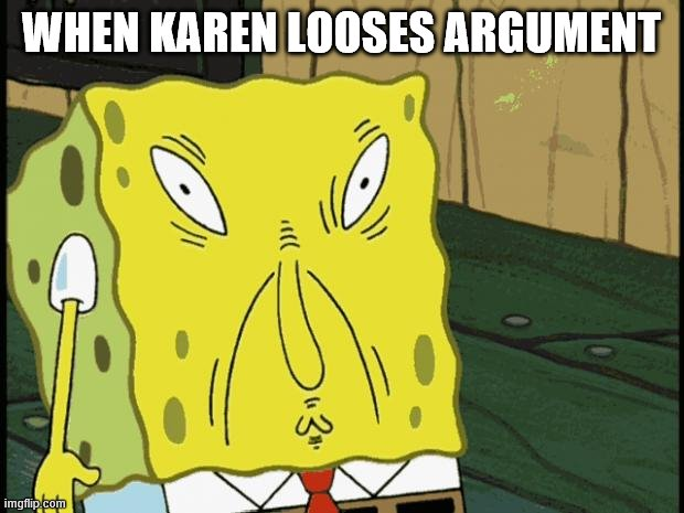 this is very true |  WHEN KAREN LOOSES ARGUMENT | image tagged in omg karen,meme,funny,spongebob | made w/ Imgflip meme maker