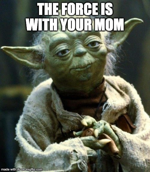 Star Wars Yoda Meme |  THE FORCE IS WITH YOUR MOM | image tagged in memes,star wars yoda | made w/ Imgflip meme maker