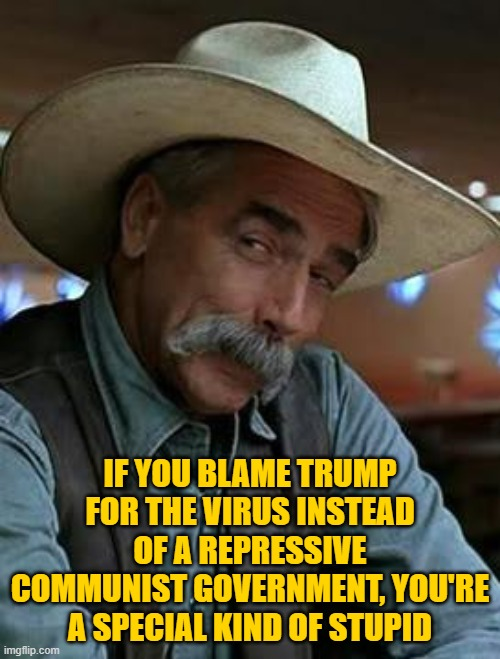 Sam Elliott |  IF YOU BLAME TRUMP FOR THE VIRUS INSTEAD OF A REPRESSIVE COMMUNIST GOVERNMENT, YOU'RE A SPECIAL KIND OF STUPID | image tagged in sam elliott | made w/ Imgflip meme maker