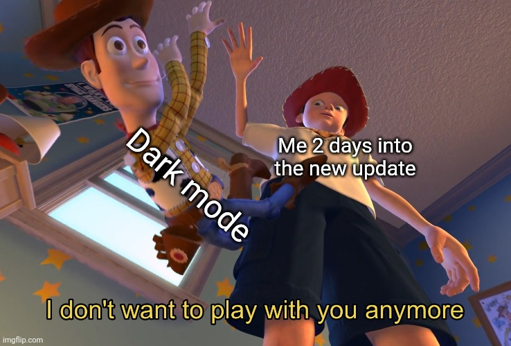 Great feature, I don't use it. |  Dark mode; Me 2 days into the new update | image tagged in i don't want to play with you anymore,memes,imgflip,funny,toy story,dark | made w/ Imgflip meme maker