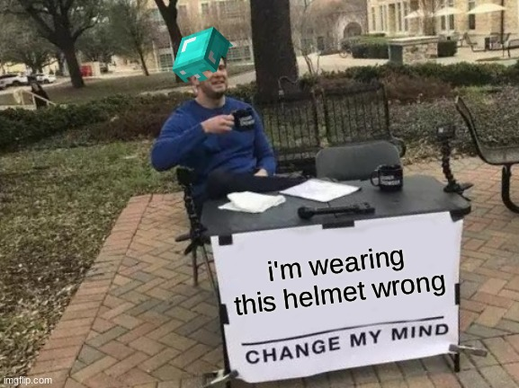 Change My Mind |  i'm wearing this helmet wrong | image tagged in memes,change my mind,lol,funny,minecraft | made w/ Imgflip meme maker