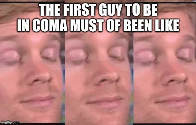 First guy |  THE FIRST GUY TO BE IN COMA MUST OF BEEN LIKE | image tagged in the first person to | made w/ Imgflip meme maker