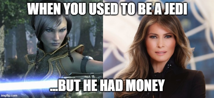WHEN YOU USED TO BE A JEDI; ...BUT HE HAD MONEY | image tagged in star wars,jedi,melania trump,melania | made w/ Imgflip meme maker