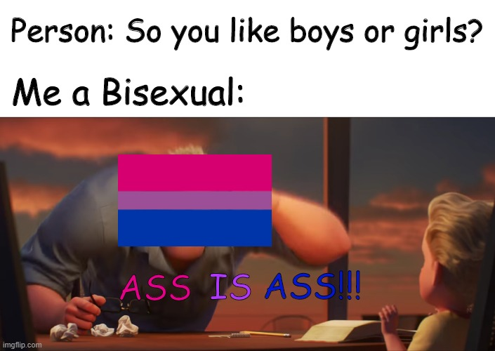 BUTT IS BUTT GOSHDARNIT |  Person: So you like boys or girls? Me a Bisexual:; ASS; ASS!!! IS | image tagged in bisexual,lgbtq,math is math,lgbtmemes | made w/ Imgflip meme maker