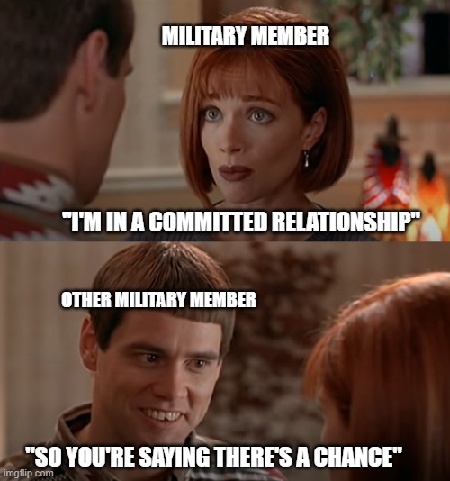"Military relationships aren't always the best. I still love the troops with all my heart <3 |  MILITARY MEMBER; ""I'M IN A COMMITTED RELATIONSHIP""; OTHER MILITARY MEMBER; ""SO YOU'RE SAYING THERE'S A CHANCE"" 