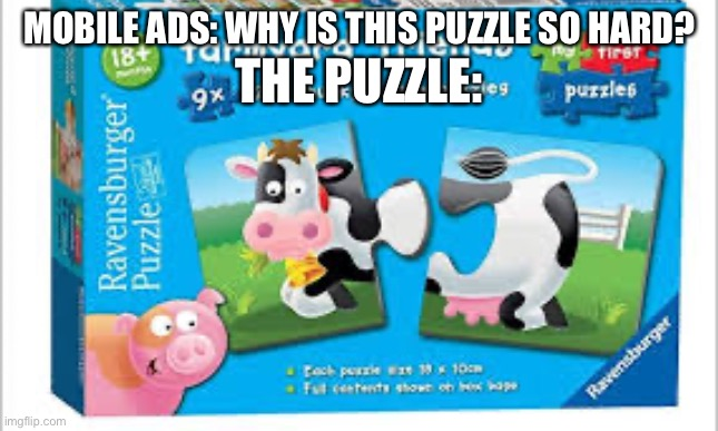 So true |  MOBILE ADS: WHY IS THIS PUZZLE SO HARD? THE PUZZLE: | image tagged in cow,puzzle,peices | made w/ Imgflip meme maker