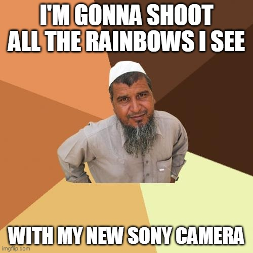 Ordinary Muslim Man Meme |  I'M GONNA SHOOT ALL THE RAINBOWS I SEE; WITH MY NEW SONY CAMERA | image tagged in memes,ordinary muslim man | made w/ Imgflip meme maker