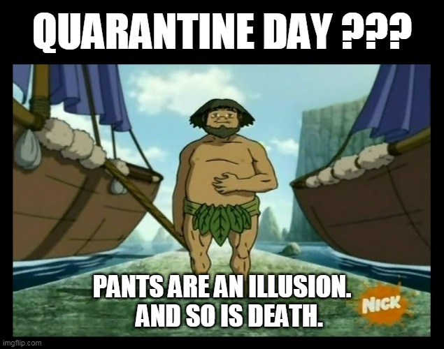 Pants Are An Illusion. And So Is Death |  QUARANTINE DAY ??? PANTS ARE AN ILLUSION.    AND SO IS DEATH. | image tagged in pants are an illusion and so is death,avatar the last airbender,foggy swamp tribe,quarantine,huu,quarantine day | made w/ Imgflip meme maker