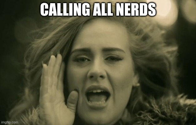 hello everyone! I feel like a nerd saying this too!!! ;) |  CALLING ALL NERDS | image tagged in adele hello | made w/ Imgflip meme maker
