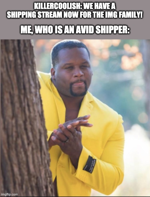 black guy rubbing his hands |  KILLERCOOLISH: WE HAVE A SHIPPING STREAM NOW FOR THE IMG FAMILY! ME, WHO IS AN AVID SHIPPER: | image tagged in black guy rubbing his hands | made w/ Imgflip meme maker
