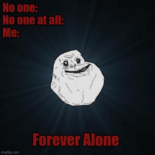I uh...... Need someone to start a family with. |  No one: No one at all: Me:; Forever Alone | image tagged in memes,forever alone,coolish | made w/ Imgflip meme maker
