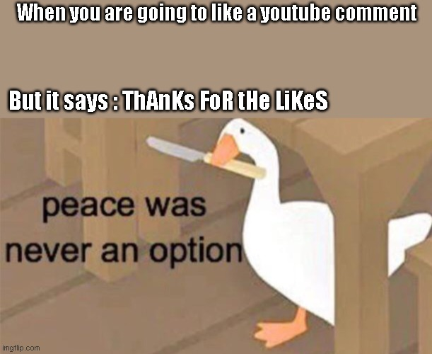 Untitled Goose Peace Was Never an Option |  When you are going to like a youtube comment; But it says : ThAnKs FoR tHe LiKeS | image tagged in untitled goose peace was never an option | made w/ Imgflip meme maker