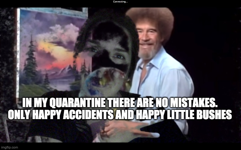 MY QUARANTINE |  IN MY QUARANTINE THERE ARE NO MISTAKES. ONLY HAPPY ACCIDENTS AND HAPPY LITTLE BUSHES | image tagged in quarantine,artist,covid-19,art,bob ross | made w/ Imgflip meme maker