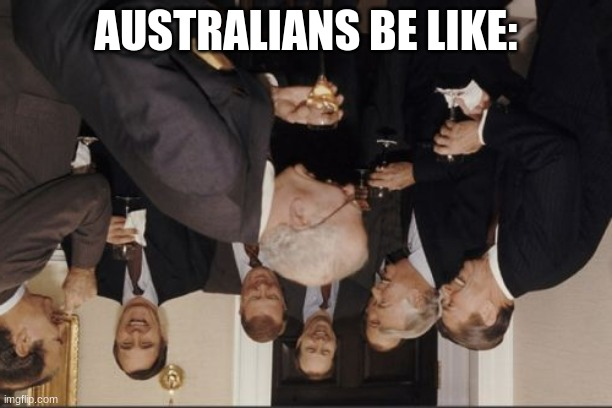 Laughing Men In Suits |  AUSTRALIANS BE LIKE: | image tagged in memes,laughing men in suits | made w/ Imgflip meme maker