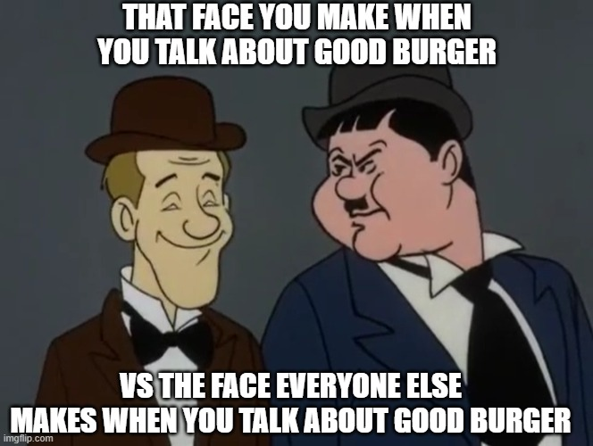 Laurel and Hardy discuss Good Burger |  THAT FACE YOU MAKE WHEN YOU TALK ABOUT GOOD BURGER; VS THE FACE EVERYONE ELSE MAKES WHEN YOU TALK ABOUT GOOD BURGER | image tagged in good burger,laurel and hardy,that face you make when,happy face,angry face,scooby doo | made w/ Imgflip meme maker