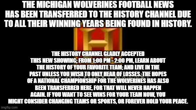 The History of Michigan |  THE MICHIGAN WOLVERINES FOOTBALL NEWS HAS BEEN TRANSFERRED TO THE HISTORY CHANNEL DUE TO ALL THEIR WINNING YEARS BEING FOUND IN HISTORY. THE HISTORY CHANNEL GLADLY ACCEPTED THIS NEW SHOWING; FROM 1:00 PM - 2:00 PM, LEARN ABOUT THE HISTORY OF YOUR FAVORITE TEAM; AND LIVE IN THE PAST UNLESS YOU WISH TO ONLY HEAR OF LOSSES. THE HOPES OF A NATIONAL CHAMPIONSHIP FOR THE WOLVERINES HAS ALSO BEEN TRANSFERRED HERE, FOR THAT WILL NEVER HAPPEN AGAIN. IF YOU WANT TO SEE WINS FOR YOUR TEAM NOW, YOU MIGHT CONSIDER CHANGING TEAMS OR SPORTS, OR FOREVER HOLD YOUR PEACE. | image tagged in michigan sucks,losers | made w/ Imgflip meme maker
