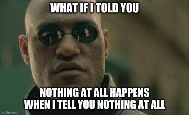 Matrix Morpheus |  WHAT IF I TOLD YOU; NOTHING AT ALL HAPPENS WHEN I TELL YOU NOTHING AT ALL | image tagged in memes,matrix morpheus | made w/ Imgflip meme maker