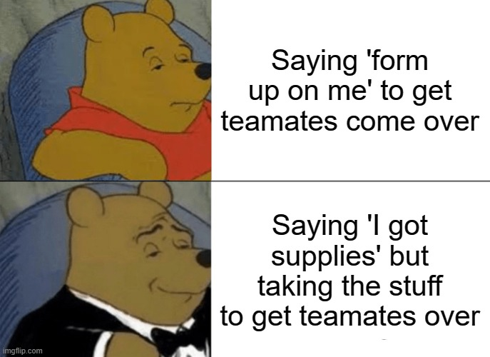 How to make teamates come PUBG |  Saying 'form up on me' to get teamates come over; Saying 'I got supplies' but taking the stuff to get teamates over | image tagged in memes,tuxedo winnie the pooh,pubg | made w/ Imgflip meme maker