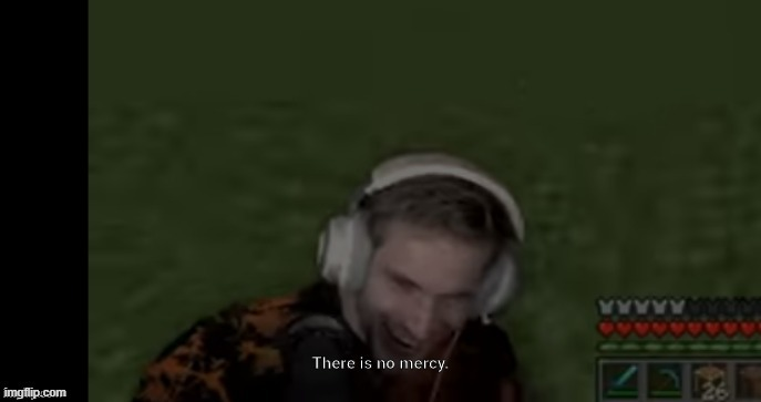 image tagged in pewds there is no mercy | made w/ Imgflip meme maker