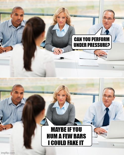 under pressure |  CAN YOU PERFORM UNDER PRESSURE? MAYBE IF YOU HUM A FEW BARS I COULD FAKE IT | image tagged in job interview,under pressure,kewlew | made w/ Imgflip meme maker
