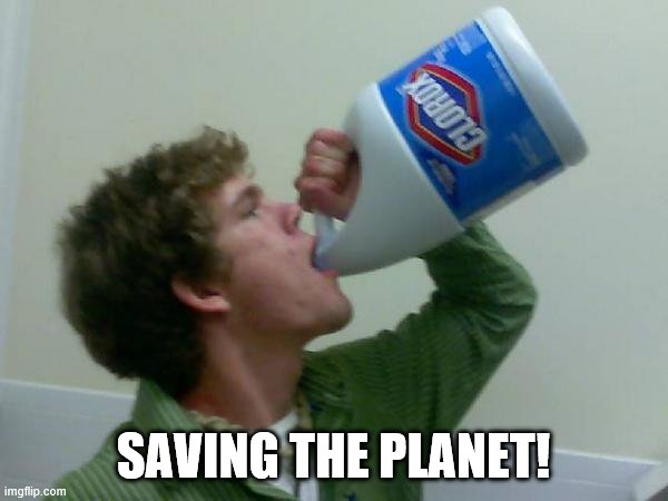 drink bleach | SAVING THE PLANET! | image tagged in drink bleach | made w/ Imgflip meme maker