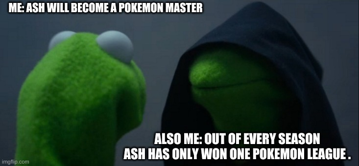 Will ash ever be a pokemon master? |  ME: ASH WILL BECOME A POKEMON MASTER; ALSO ME: OUT OF EVERY SEASON ASH HAS ONLY WON ONE POKEMON LEAGUE . | image tagged in memes,evil kermit | made w/ Imgflip meme maker