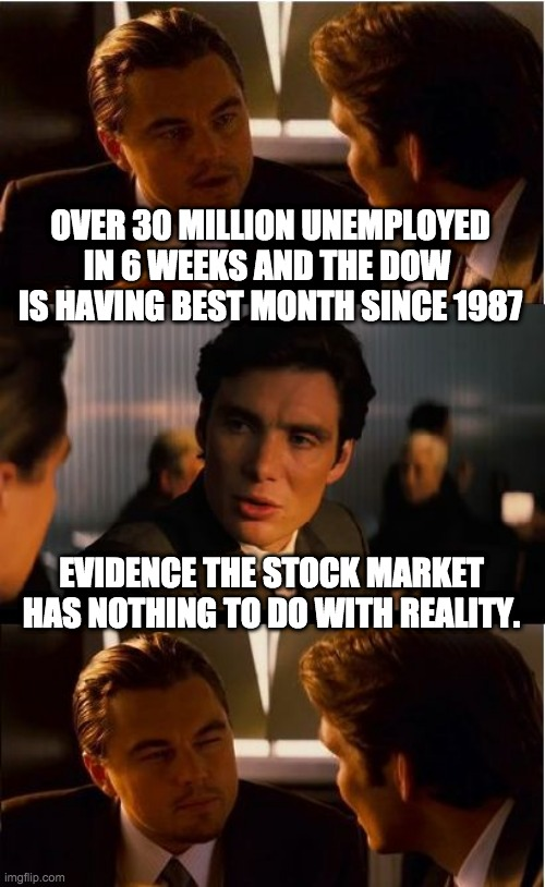 Inception |  OVER 30 MILLION UNEMPLOYED IN 6 WEEKS AND THE DOW  IS HAVING BEST MONTH SINCE 1987; EVIDENCE THE STOCK MARKET HAS NOTHING TO DO WITH REALITY. | image tagged in memes,inception,stock market | made w/ Imgflip meme maker