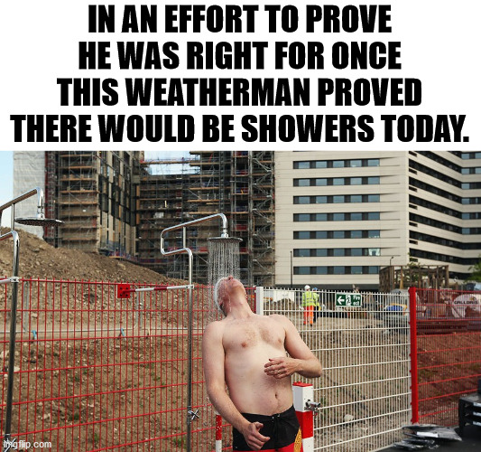 IN AN EFFORT TO PROVE HE WAS RIGHT FOR ONCE THIS WEATHERMAN PROVED THERE WOULD BE SHOWERS TODAY. | image tagged in weatherman,rain | made w/ Imgflip meme maker