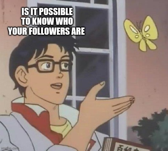 Is This A Pigeon |  IS IT POSSIBLE TO KNOW WHO YOUR FOLLOWERS ARE | image tagged in memes,is this a pigeon | made w/ Imgflip meme maker
