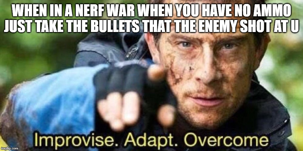 Improvise. Adapt. Overcome |  WHEN IN A NERF WAR WHEN YOU HAVE NO AMMO JUST TAKE THE BULLETS THAT THE ENEMY SHOT AT U | image tagged in improvise adapt overcome | made w/ Imgflip meme maker