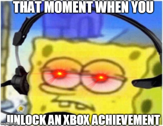 that moment when... |  THAT MOMENT WHEN YOU; UNLOCK AN XBOX ACHIEVEMENT | image tagged in spongebob headset | made w/ Imgflip meme maker