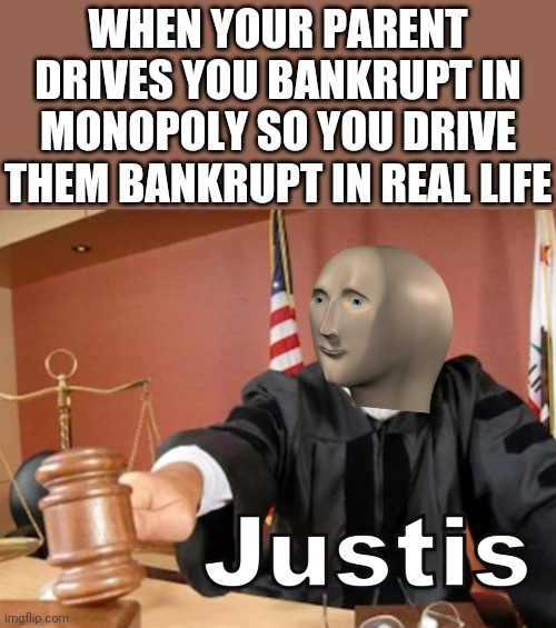 Monopoly justice! |  WHEN YOUR PARENT DRIVES YOU BANKRUPT IN MONOPOLY SO YOU DRIVE THEM BANKRUPT IN REAL LIFE | image tagged in meme man justis,justice,monopoly,bankruptcy,memes | made w/ Imgflip meme maker