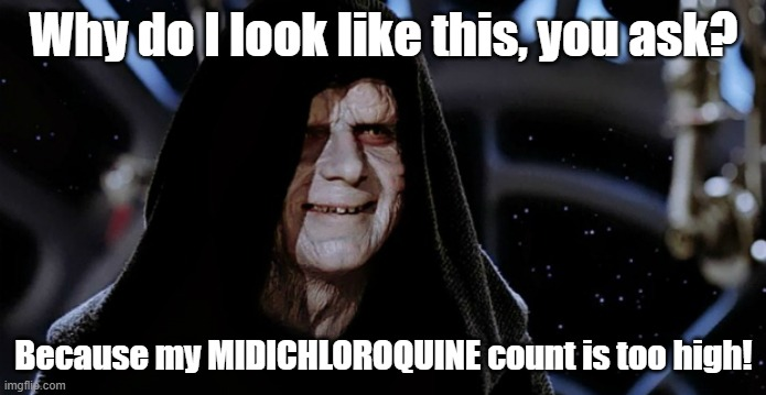 Star Wars Emperor |  Why do I look like this, you ask? Because my MIDICHLOROQUINE count is too high! | image tagged in star wars emperor | made w/ Imgflip meme maker