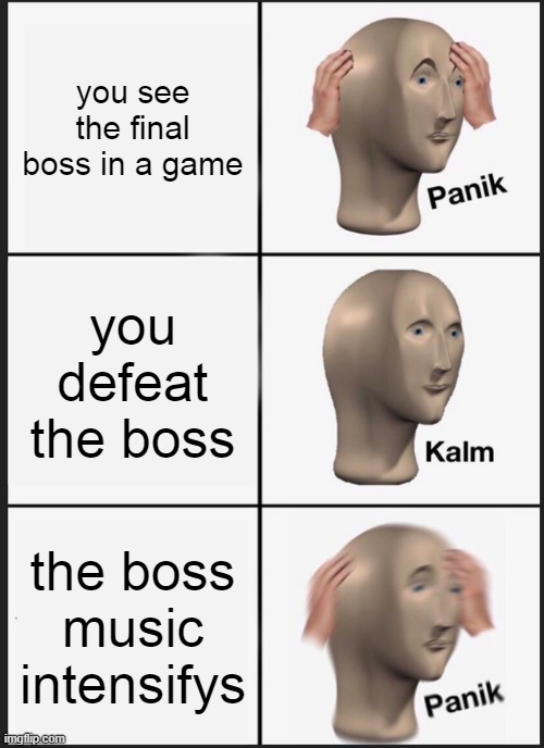 Panik Kalm Panik |  you see the final boss in a game; you defeat the boss; the boss music intensifys | image tagged in memes,panik kalm panik | made w/ Imgflip meme maker