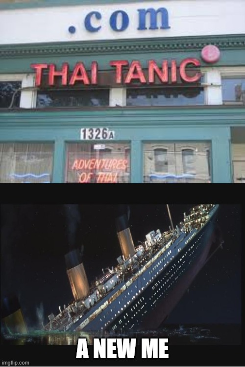 titanic |  A NEW ME | image tagged in titanic sinking,thai,titanic,funny,memes,lol so funny | made w/ Imgflip meme maker