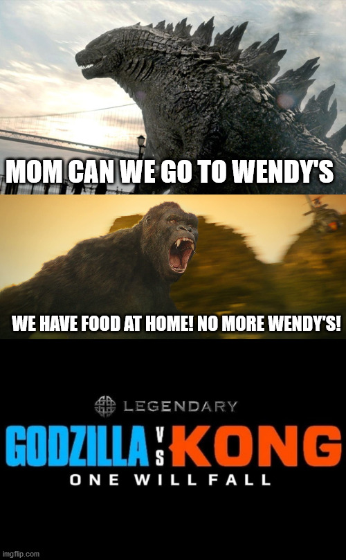 Godzilla vs Kong Meme |  MOM CAN WE GO TO WENDY'S; WE HAVE FOOD AT HOME! NO MORE WENDY'S! | image tagged in memes,funny,godzilla vs kong,godzilla,king kong,wendy's | made w/ Imgflip meme maker