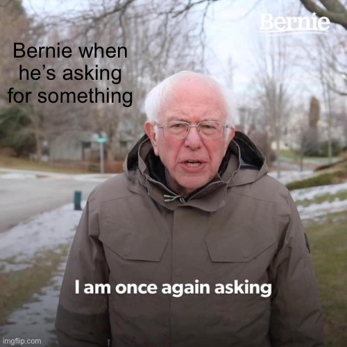 Meme |  Bernie when he's asking for something | image tagged in memes,bernie i am once again asking for your support | made w/ Imgflip meme maker