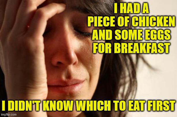 First World Problems |  I HAD A PIECE OF CHICKEN AND SOME EGGS FOR BREAKFAST; I DIDN'T KNOW WHICH TO EAT FIRST | image tagged in memes,first world problems,chicken or the egg,decisions decisions,i'm hungry,we don't do that here | made w/ Imgflip meme maker