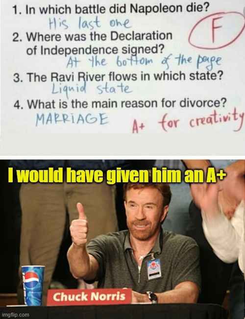 I would have given him an A+ |  I would have given him an A+ | image tagged in memes,chuck norris approves,chuck norris,funny memes,kid answers | made w/ Imgflip meme maker