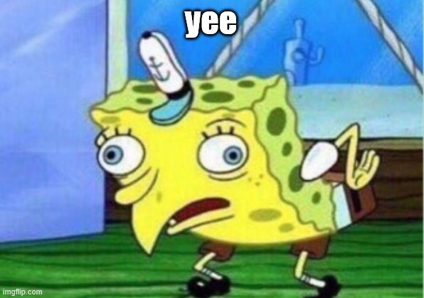 yee | image tagged in memes,mocking spongebob | made w/ Imgflip meme maker