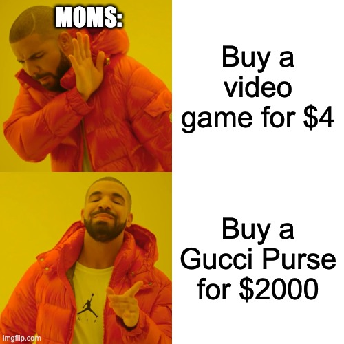 Gucci Purse |  Buy a video game for $4; MOMS:; Buy a Gucci Purse for $2000 | image tagged in memes,drake hotline bling,geometry dash,gucci,moms,video games | made w/ Imgflip meme maker